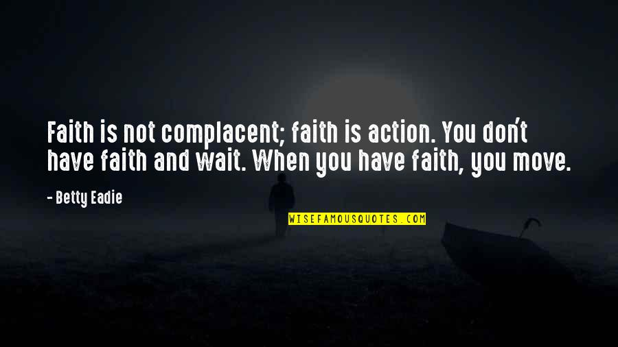 Moving On And Not Waiting Quotes By Betty Eadie: Faith is not complacent; faith is action. You
