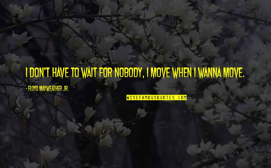Moving On And Not Waiting Quotes By Floyd Mayweather Jr.: I don't have to wait for nobody, I