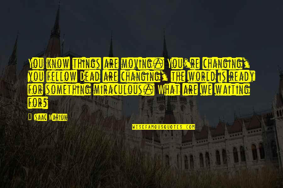 Moving On And Not Waiting Quotes By Isaac Marion: You know things are moving. You're changing, you