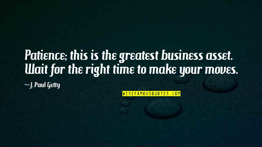 Moving On And Not Waiting Quotes By J. Paul Getty: Patience; this is the greatest business asset. Wait