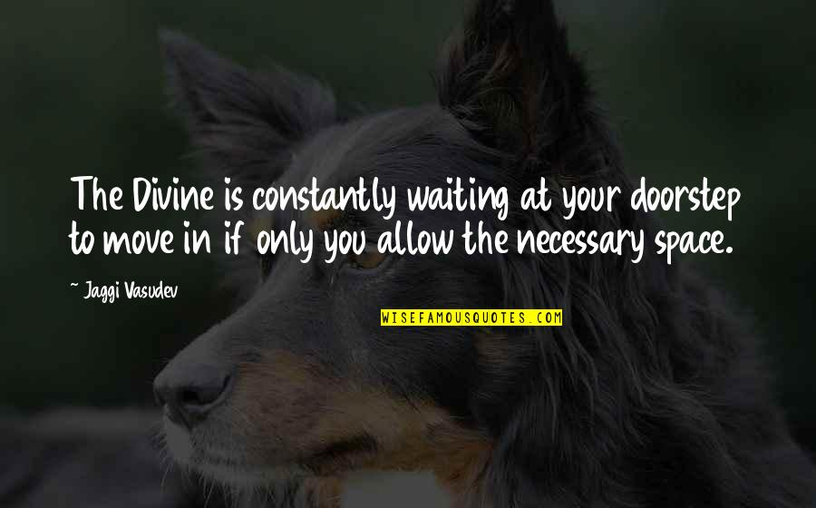 Moving On And Not Waiting Quotes By Jaggi Vasudev: The Divine is constantly waiting at your doorstep