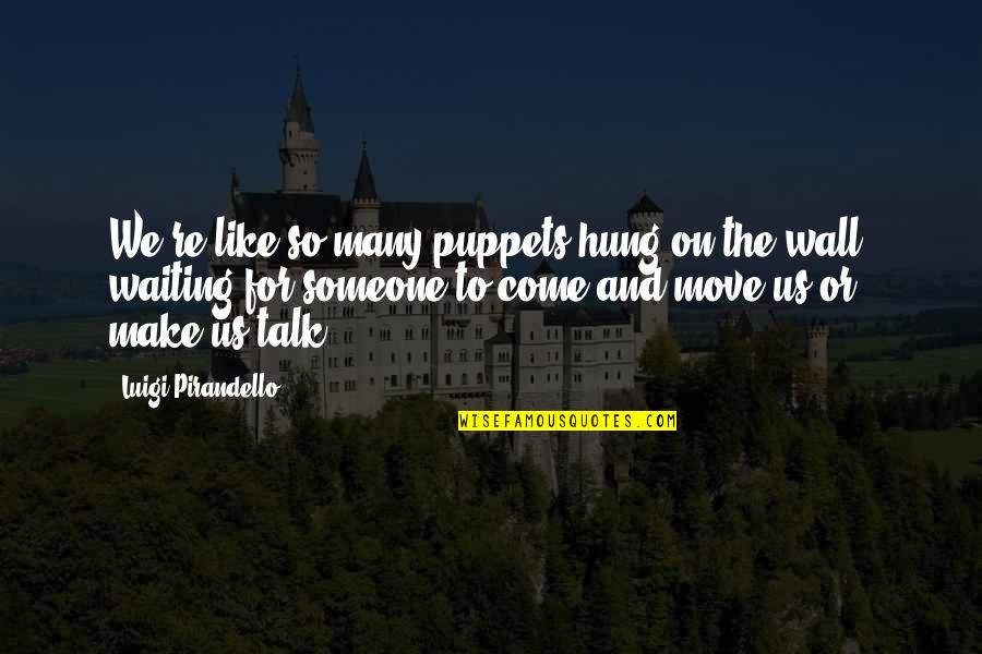Moving On And Not Waiting Quotes By Luigi Pirandello: We're like so many puppets hung on the