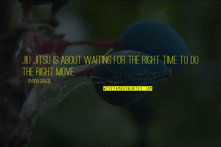 Moving On And Not Waiting Quotes By Ryron Gracie: Jiu Jitsu is about waiting for the right