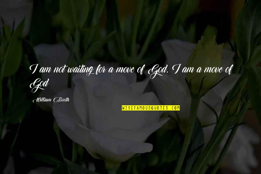 Moving On And Not Waiting Quotes By William Booth: I am not waiting for a move of