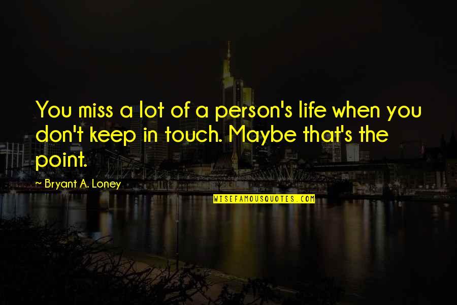 Moving On From A Friendship Quotes By Bryant A. Loney: You miss a lot of a person's life