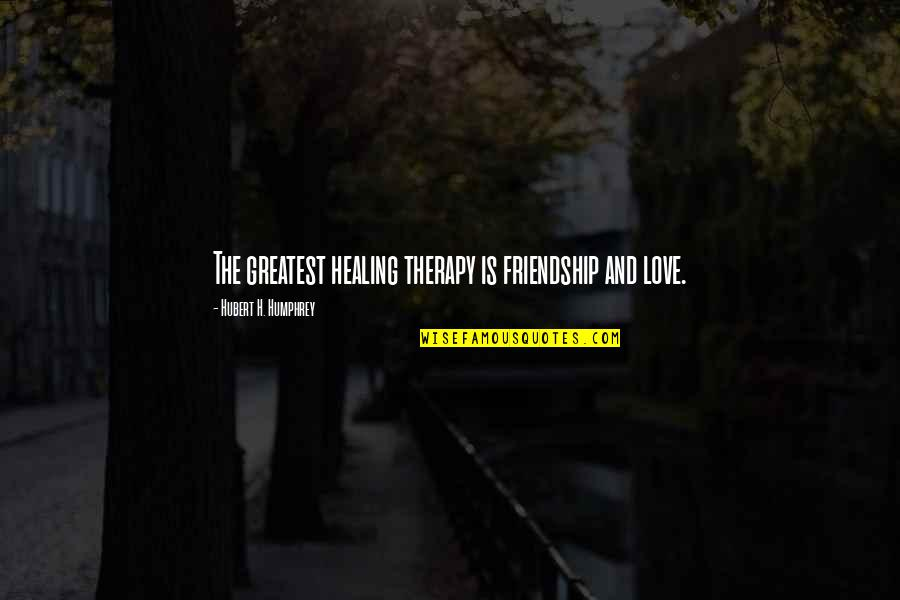 Moving On From A Friendship Quotes By Hubert H. Humphrey: The greatest healing therapy is friendship and love.