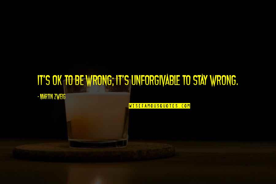 Moving On From A Friendship Quotes By Martin Zweig: It's OK to be wrong; it's unforgivable to