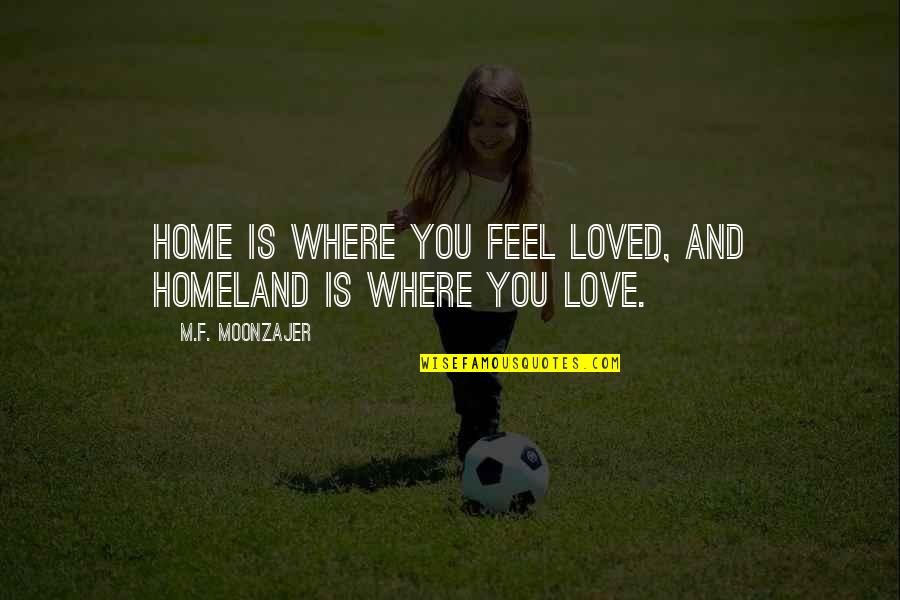 Moving On From Bad Memories Quotes By M.F. Moonzajer: Home is where you feel loved, and homeland