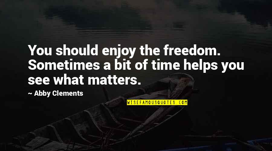 Moving On From Family Quotes By Abby Clements: You should enjoy the freedom. Sometimes a bit