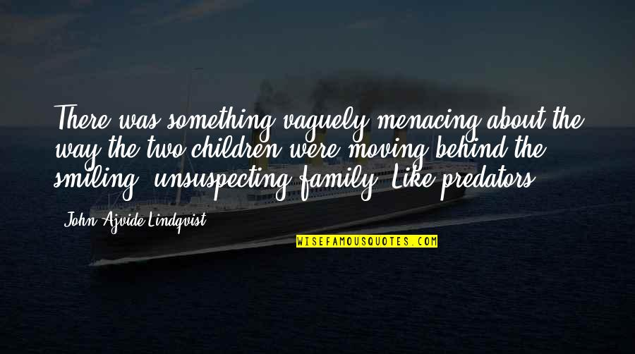 Moving On From Family Quotes By John Ajvide Lindqvist: There was something vaguely menacing about the way