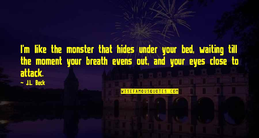 Moving On Gracefully Quotes By J.L. Beck: I'm like the monster that hides under your