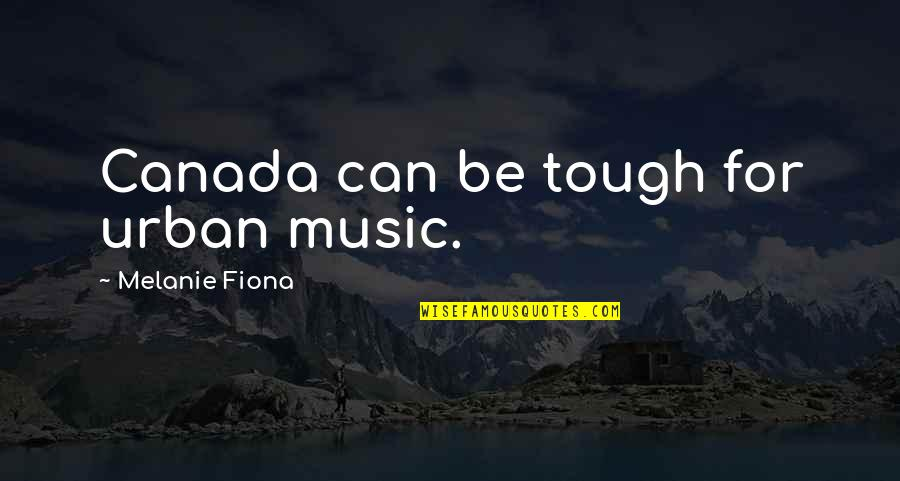 Moving On Gracefully Quotes By Melanie Fiona: Canada can be tough for urban music.