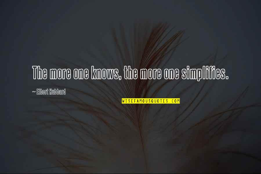 Moving On To The Next One Quotes By Elbert Hubbard: The more one knows, the more one simplifies.