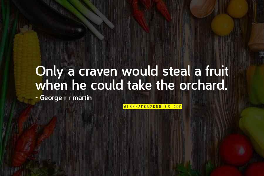 Moving On To The Next One Quotes By George R R Martin: Only a craven would steal a fruit when