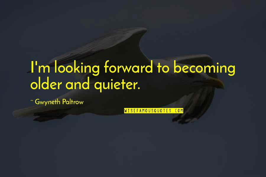 Moving On To The Next One Quotes By Gwyneth Paltrow: I'm looking forward to becoming older and quieter.