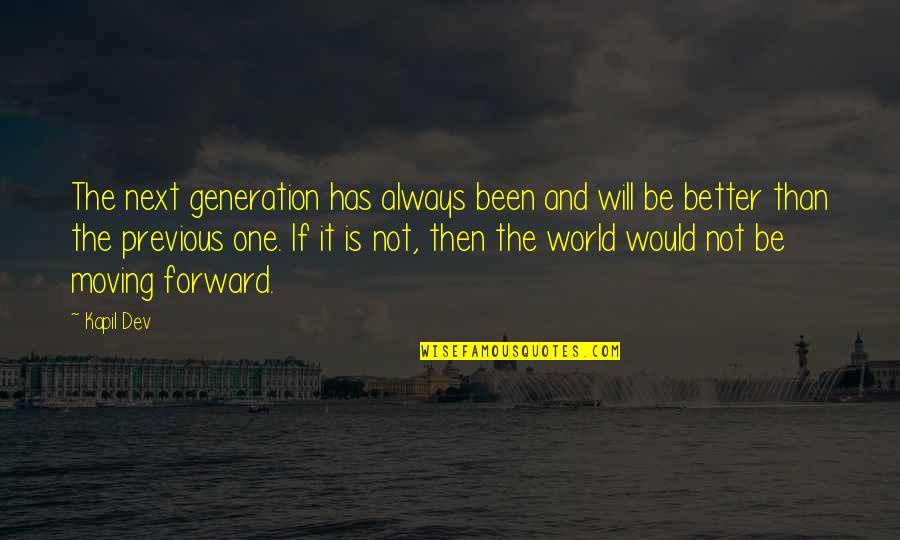 Moving On To The Next One Quotes By Kapil Dev: The next generation has always been and will