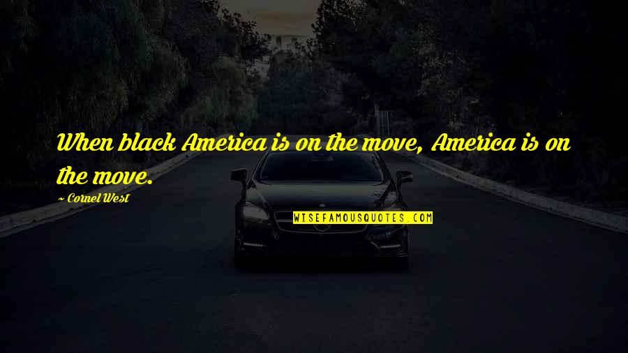 Moving Out West Quotes By Cornel West: When black America is on the move, America