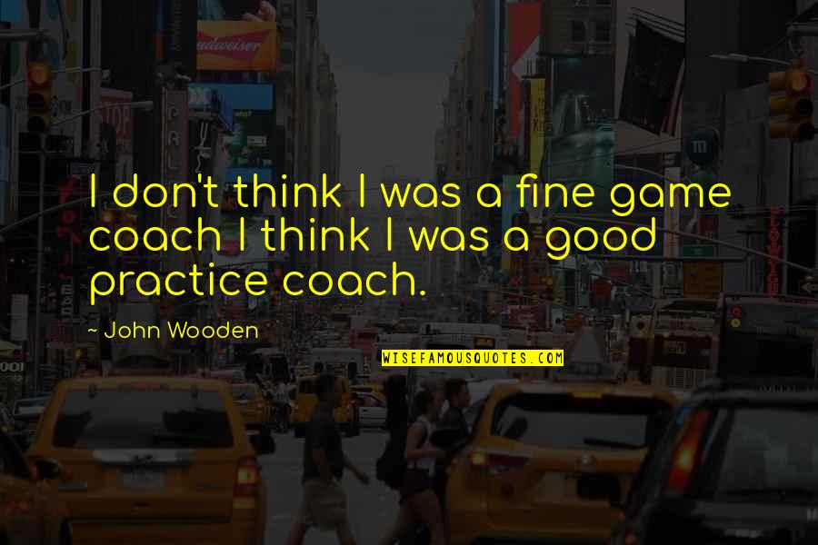 Moving Up In Your Career Quotes By John Wooden: I don't think I was a fine game