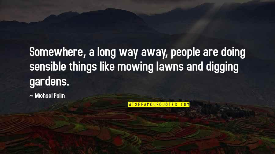 Mowing Quotes By Michael Palin: Somewhere, a long way away, people are doing