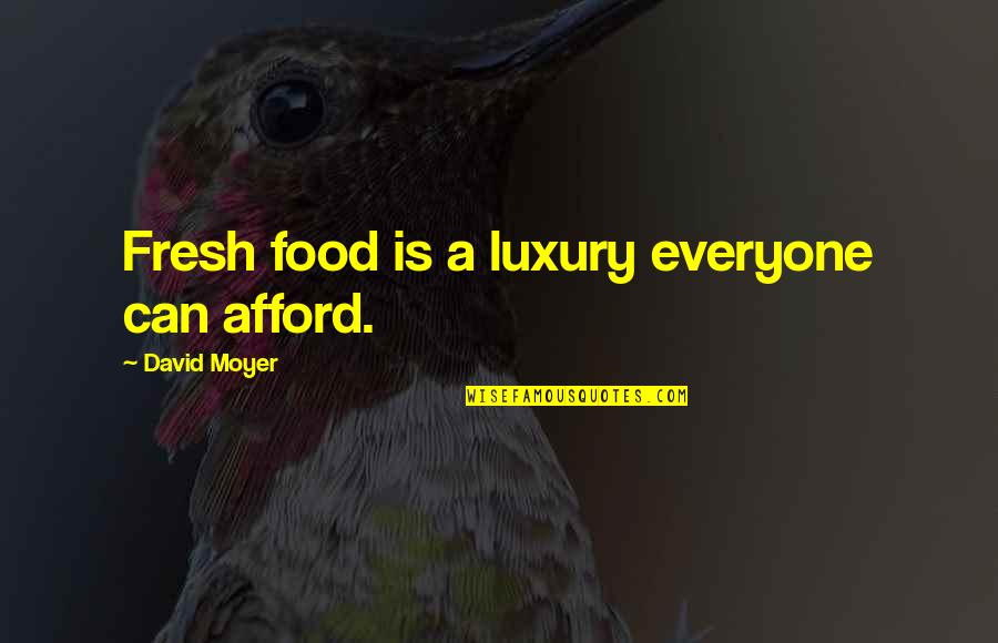 Moyer Quotes By David Moyer: Fresh food is a luxury everyone can afford.