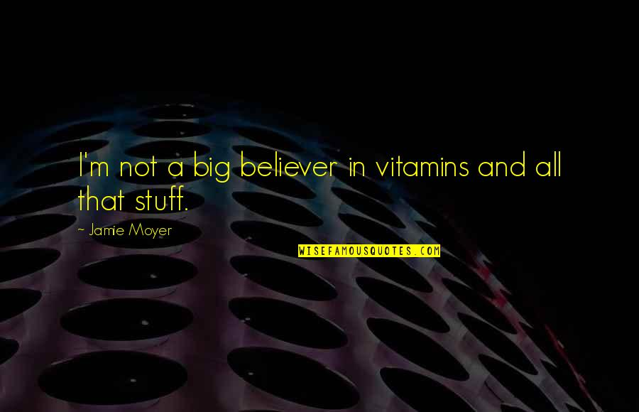 Moyer Quotes By Jamie Moyer: I'm not a big believer in vitamins and
