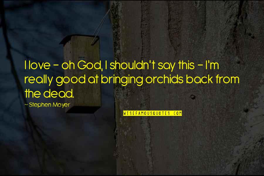 Moyer Quotes By Stephen Moyer: I love - oh God, I shouldn't say