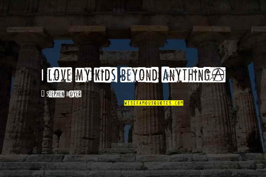 Moyer Quotes By Stephen Moyer: I love my kids beyond anything.