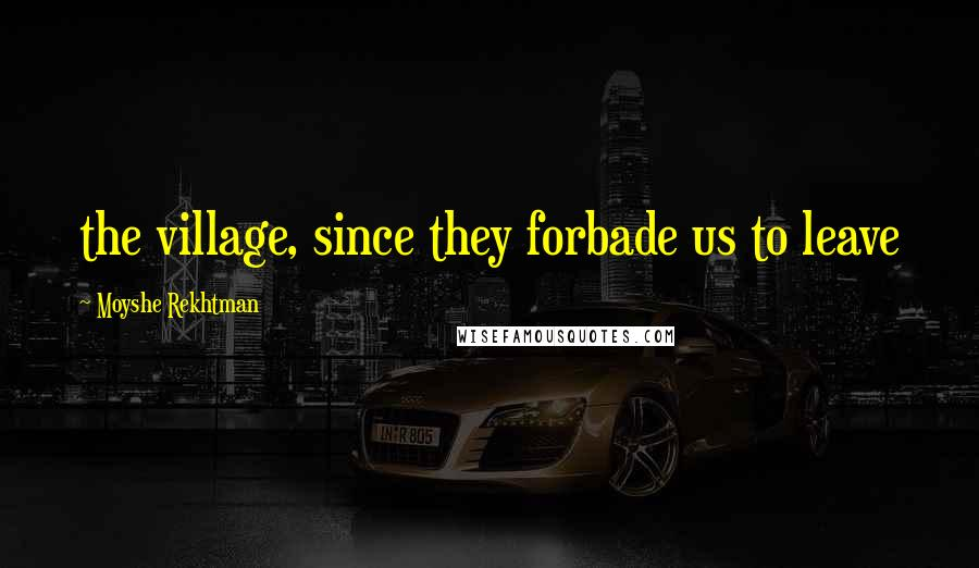 Moyshe Rekhtman quotes: the village, since they forbade us to leave