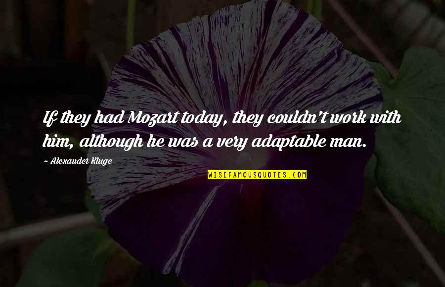 Mozart's Quotes By Alexander Kluge: If they had Mozart today, they couldn't work