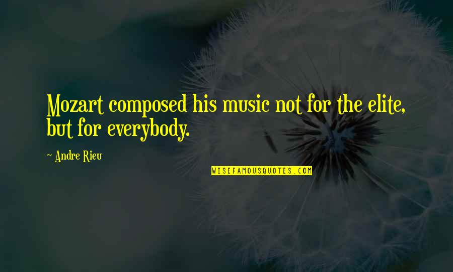 Mozart's Quotes By Andre Rieu: Mozart composed his music not for the elite,