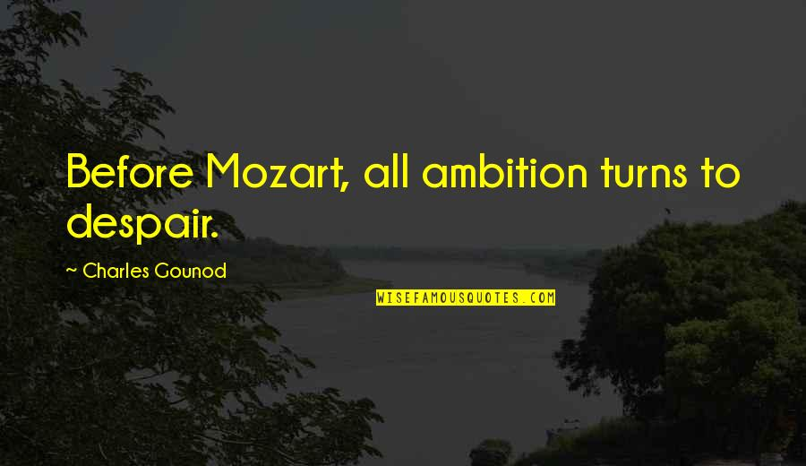 Mozart's Quotes By Charles Gounod: Before Mozart, all ambition turns to despair.