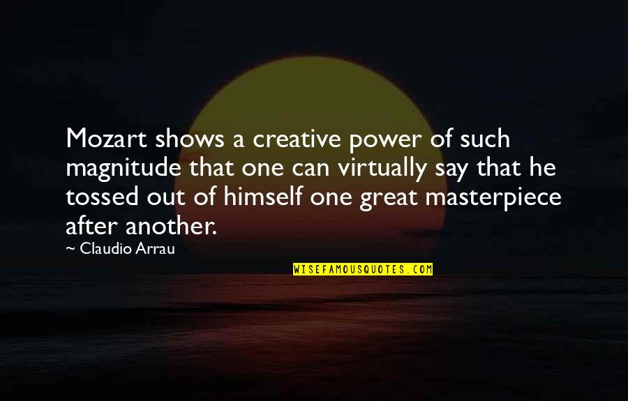 Mozart's Quotes By Claudio Arrau: Mozart shows a creative power of such magnitude