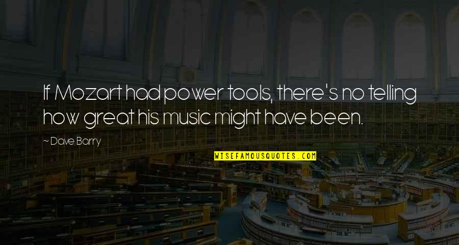 Mozart's Quotes By Dave Barry: If Mozart had power tools, there's no telling