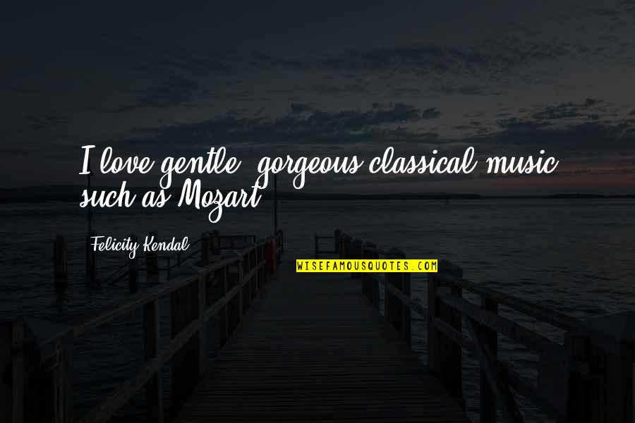 Mozart's Quotes By Felicity Kendal: I love gentle, gorgeous classical music such as