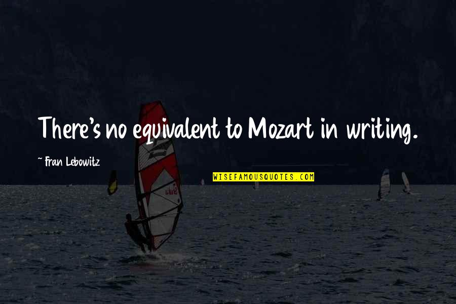 Mozart's Quotes By Fran Lebowitz: There's no equivalent to Mozart in writing.