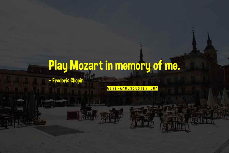 Mozart's Quotes By Frederic Chopin: Play Mozart in memory of me.
