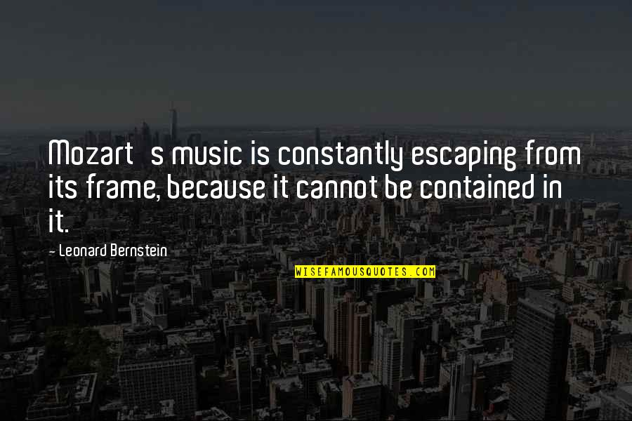 Mozart's Quotes By Leonard Bernstein: Mozart's music is constantly escaping from its frame,
