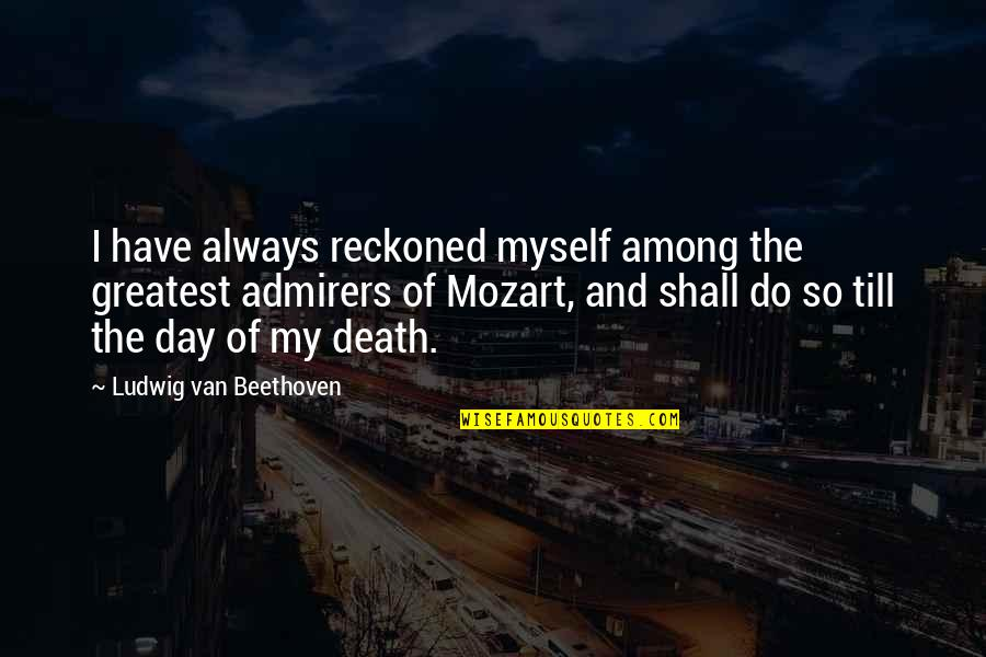 Mozart's Quotes By Ludwig Van Beethoven: I have always reckoned myself among the greatest
