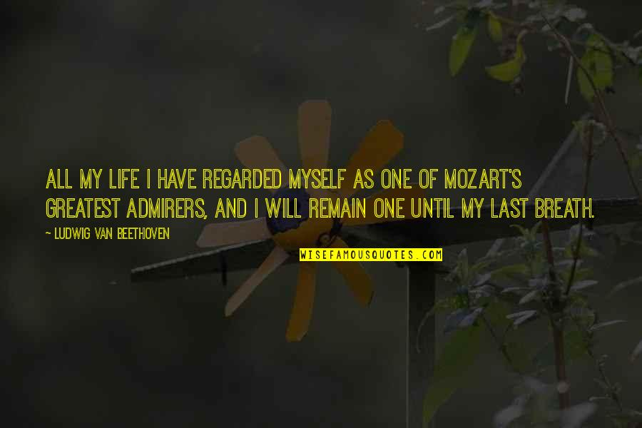Mozart's Quotes By Ludwig Van Beethoven: All my life I have regarded myself as