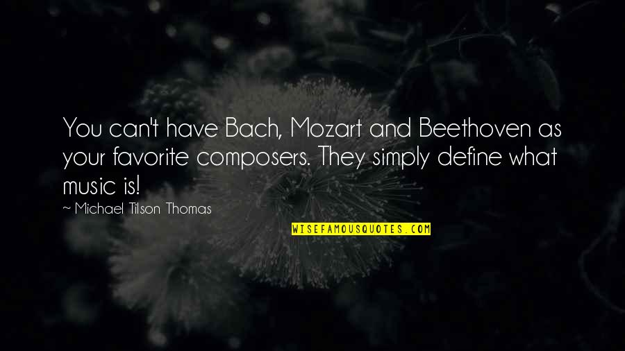 Mozart's Quotes By Michael Tilson Thomas: You can't have Bach, Mozart and Beethoven as