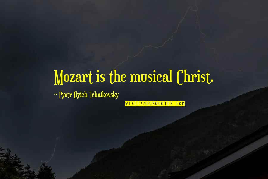 Mozart's Quotes By Pyotr Ilyich Tchaikovsky: Mozart is the musical Christ.