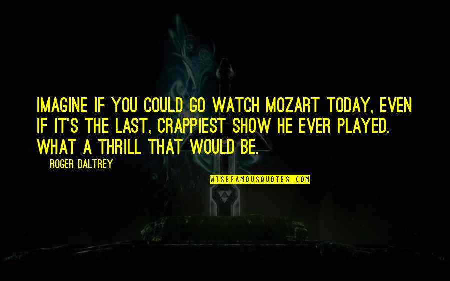 Mozart's Quotes By Roger Daltrey: Imagine if you could go watch Mozart today,