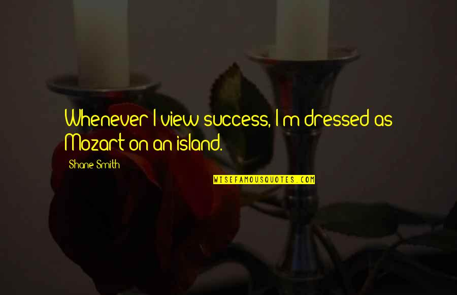 Mozart's Quotes By Shane Smith: Whenever I view success, I'm dressed as Mozart