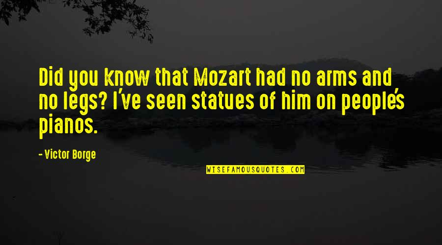 Mozart's Quotes By Victor Borge: Did you know that Mozart had no arms