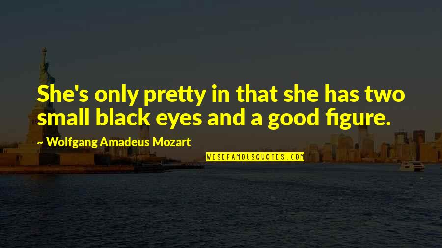 Mozart's Quotes By Wolfgang Amadeus Mozart: She's only pretty in that she has two