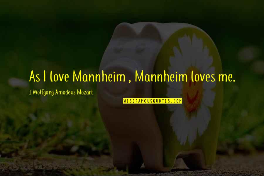 Mozart's Quotes By Wolfgang Amadeus Mozart: As I love Mannheim , Mannheim loves me.