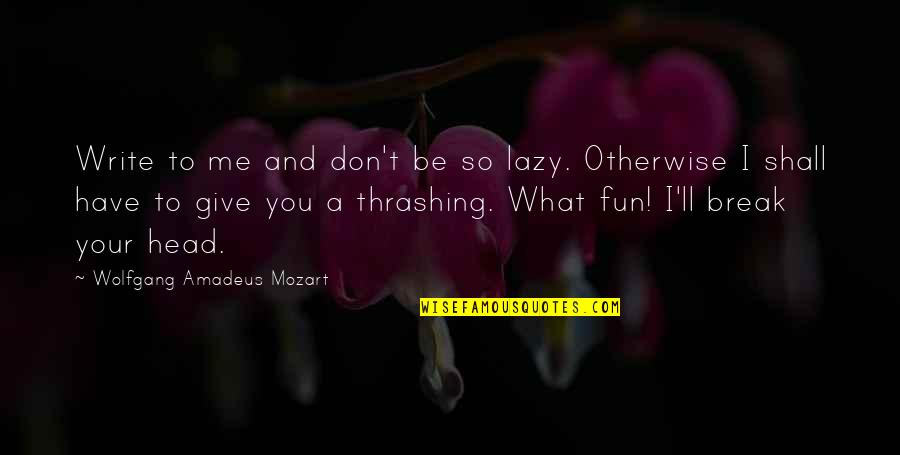 Mozart's Quotes By Wolfgang Amadeus Mozart: Write to me and don't be so lazy.