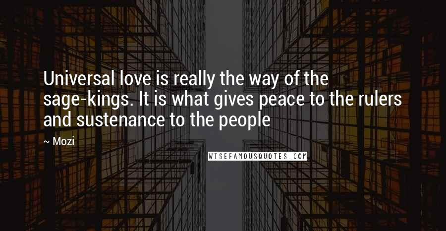 Mozi quotes: Universal love is really the way of the sage-kings. It is what gives peace to the rulers and sustenance to the people