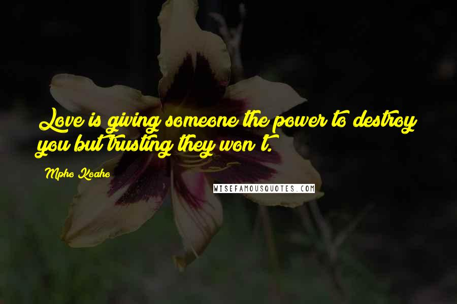 Mpho Koaho quotes: Love is giving someone the power to destroy you but trusting they won't.