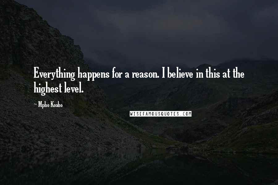 Mpho Koaho quotes: Everything happens for a reason. I believe in this at the highest level.